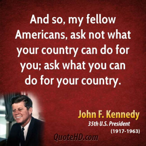 And so, my fellow Americans, ask not what your country can do for you ...