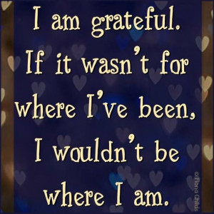 ... am grateful. If it wasn't for where I've bee, I wouldn't be where I am