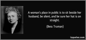 ... husband, be silent, and be sure her hat is on straight. - Bess Truman