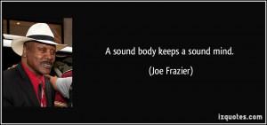 sound body keeps a sound mind. - Joe Frazier