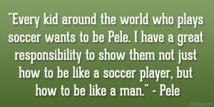 Every kid around the world who plays soccer wants to be Pele. I have a ...
