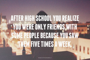 After high school you realize you were only friends with some people ...