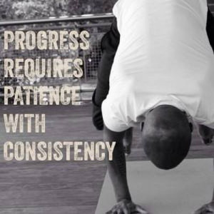 progress requires patience with consistency