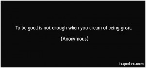 To be good is not enough when you dream of being great. - Anonymous