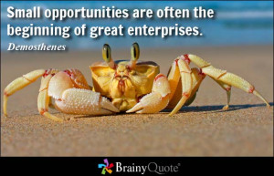 Small opportunities are often the beginning of great enterprises.