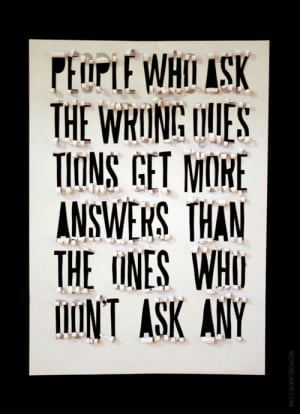 ... ask the wrong questions get more answers than the ones who don't ask