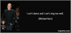 quote-i-can-t-dance-and-i-can-t-sing-too-well-michael-kors-104578.jpg