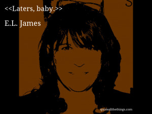 Laters, baby.– E.L. James