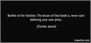 ... of that book is, never start believing your own press. - Charles James