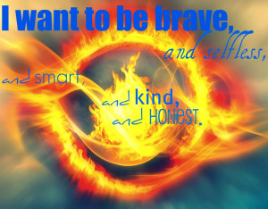 want to be brave, and selfless, and smart, and kind, and honest.