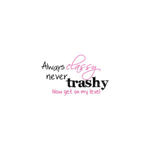 Always classy, never trashy quote graphic liked on Polyvore