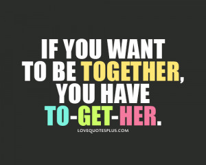... Quotes » For Her » If you want to be together, you have to-get-her