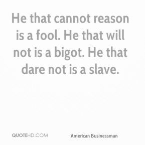 He that cannot reason is a fool. He that will not is a bigot. He that ...