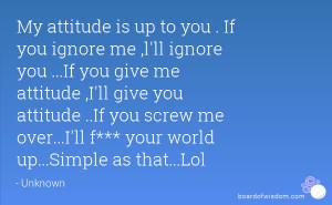 ... me attitude ,I'll give you attitude ..If you screw me over...I'll f