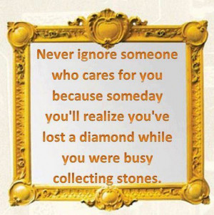 Never ignore someone that cares for you. Because someday you'll ...