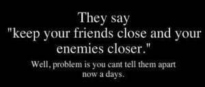 They say keep your friend close and you enemies closer well problem is ...