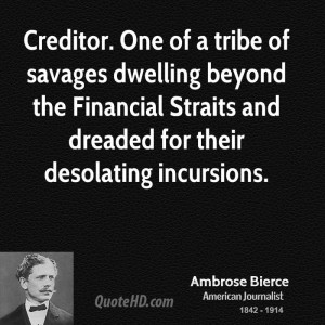 Creditor. One of a tribe of savages dwelling beyond the Financial ...