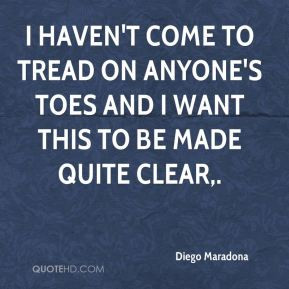 Diego Maradona - I haven't come to tread on anyone's toes and I want ...