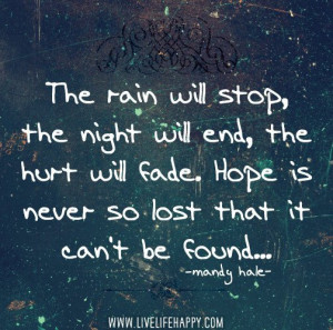 The rain WILL stop, the night WILL end, the hurt WILL fade. Hope is ...