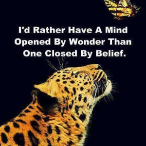 rather have a mind opened by wonder than one closed by belief