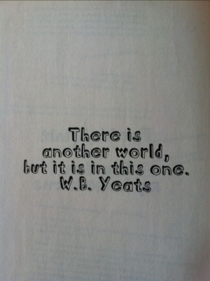 There is another world, but it is in this one. #quotes W.B. Yeats