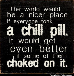 Funny quote about people who need to take a chill pill!