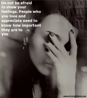 Do not be afraid to show your feelings. People who you love and ...