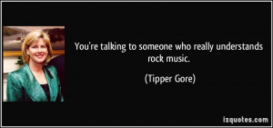 You're talking to someone who really understands rock music. - Tipper ...