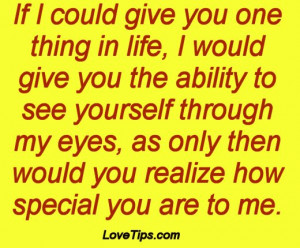 ... my eyes, as only then would you realize how special you are to me