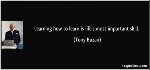 Learning how to learn is life's most important skill. - Tony Buzan