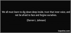 We all must learn to dig down deep inside, trust that inner voice, and ...