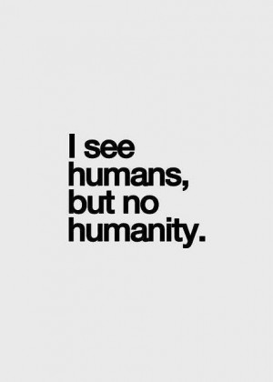see humans, but no humanity.