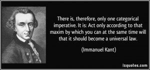 There is, therefore, only one categorical imperative. It is: Act only ...