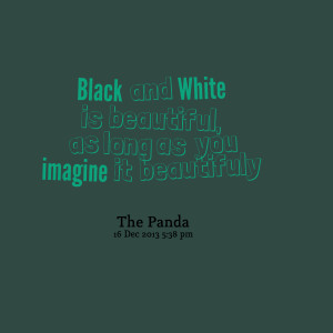 Quotes Picture: black and white is beautiful, as long as you imagine ...