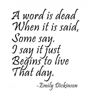 word is dead/When it is said,/Some say./I say it just/Begins to live ...