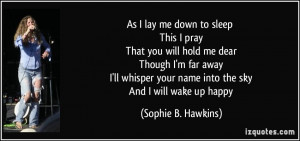 As I lay me down to sleep This I pray That you will hold me dear ...