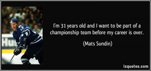 ... be part of a championship team before my career is over. - Mats Sundin