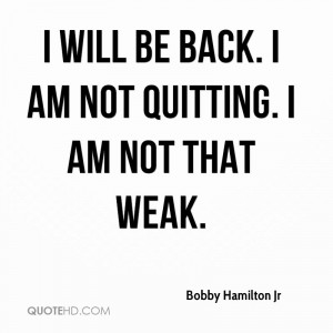 will be back. I am not quitting. I am not that weak.