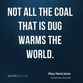 Mary Harris Jones - Not all the coal that is dug warms the world.