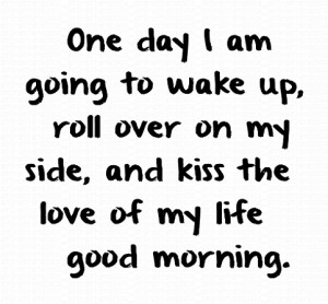 One day I am going to wake up, roll over on my side, and kiss the love ...