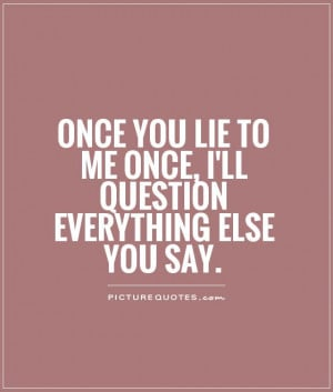 Once you lie to me once, I'll question everything else you say.