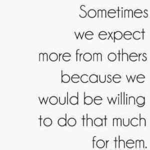 Sometime we expect more from other because we would be willing to do ...