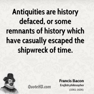 Antiquities are history defaced, or some remnants of history which ...