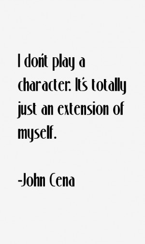 don't play a character. It's totally just an extension of myself ...