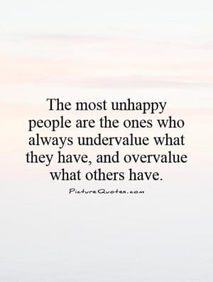 The most unhappy people are the ones who always undervalue what they ...