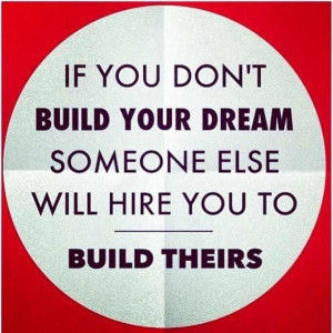 If you don't build your dream someone else will hire you to build ...