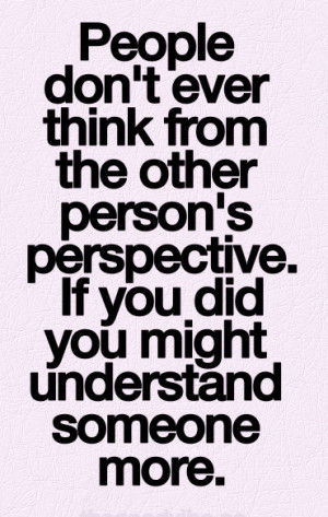 People don't ever think from the other person's perspective. if you ...