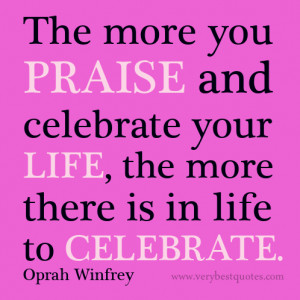 ... and celebrate your life, the more there is in life to celebrate
