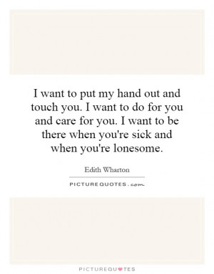 touch you. I want to do for you and care for you. I want to be there ...