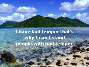 have bad temper that's why i can't stand people with bad temper.